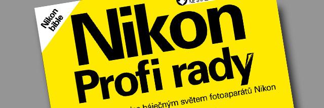 Nikon Profi rady alias Nikon bible. Nová publikace pro všechny příznivce Nikonu